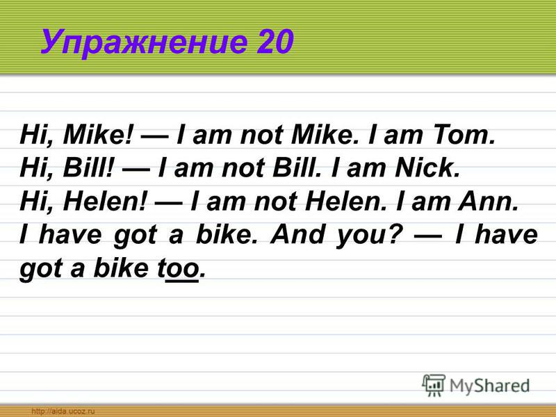 Упражнение 20 Hi, Mike! I am not Mike. I am Tom. Hi, Bill! I am not Bill. I am Nick. Hi, Helen! I am not Helen. I am Ann. I have got a bike. And you? I have got a bike too.