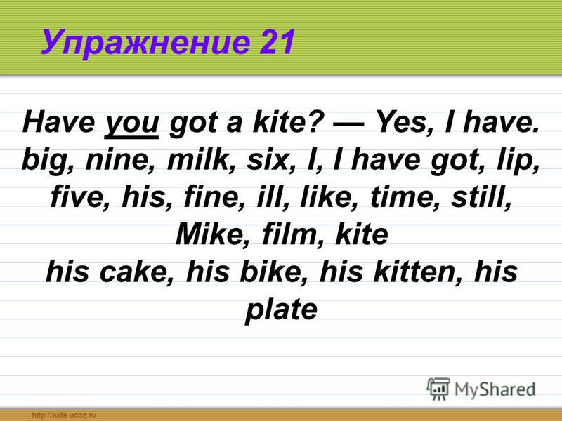 Упражнение 21 Have you got a kite? Yes, I have. big, nine, milk, six, I, I have got, lip, five, his, fine, ill, like, time, still, Mike, film, kite his cake, his bike, his kitten, his plate