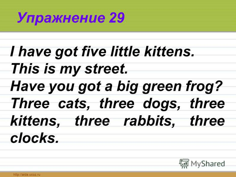 Упражнение 29 I have got five little kittens. This is my street. Have you got a big green frog? Three cats, three dogs, three kittens, three rabbits, three clocks.