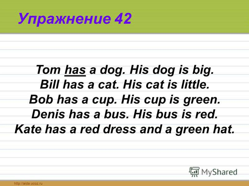 Упражнение 42 Tom has a dog. His dog is big. Bill has a cat. His cat is little. Bob has a cup. His cup is green. Denis has a bus. His bus is red. Kate has a red dress and a green hat.