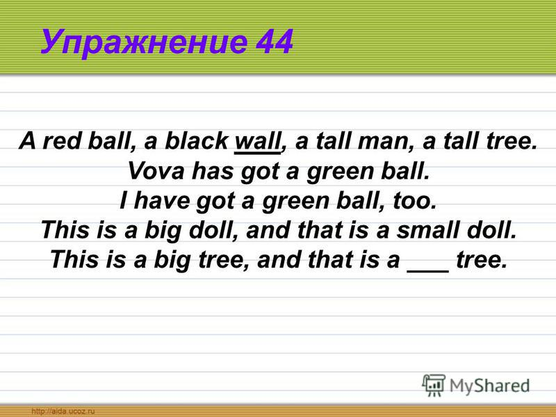 Упражнение 44 A red ball, a black wall, a tall man, a tall tree. Vova has got a green ball. I have got a green ball, too. This is a big doll, and that is a small doll. This is a big tree, and that is a ___ tree.