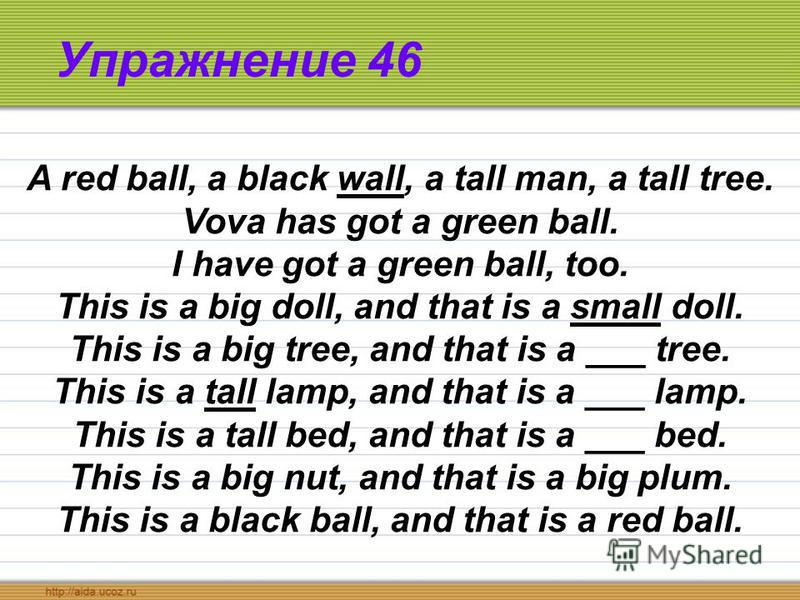 Упражнение 46 A red ball, a black wall, a tall man, a tall tree. Vova has got a green ball. I have got a green ball, too. This is a big doll, and that is a small doll. This is a big tree, and that is a ___ tree. This is a tall lamp, and that is a ___