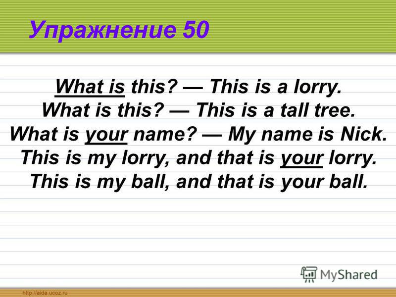 Упражнение 50 What is this? This is a lorry. What is this? This is a tall tree. What is your name? My name is Nick. This is my lorry, and that is your lorry. This is my ball, and that is your ball.