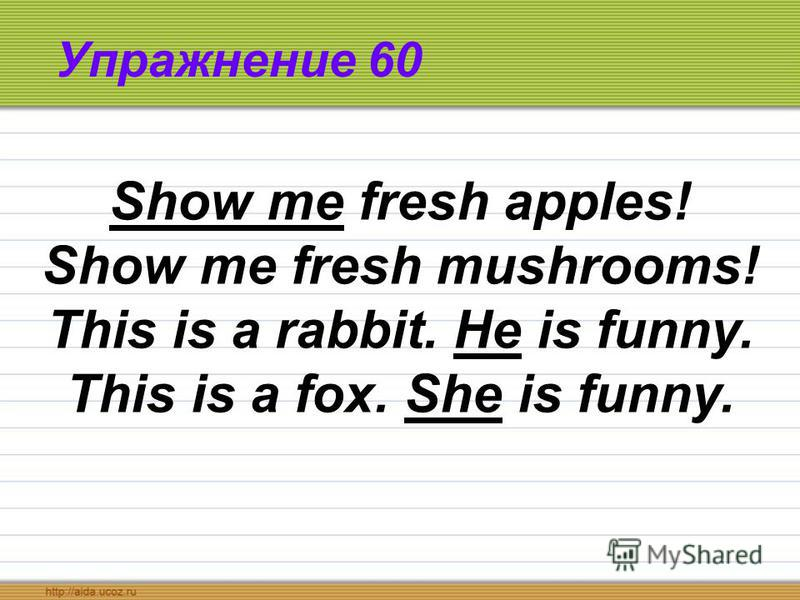 Упражнение 60 Show me fresh apples! Show me fresh mushrooms! This is a rabbit. He is funny. This is a fox. She is funny.