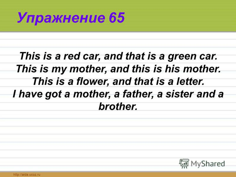Упражнение 65 This is a red car, and that is a green car. This is my mother, and this is his mother. This is a flower, and that is a letter. I have got a mother, a father, a sister and a brother.
