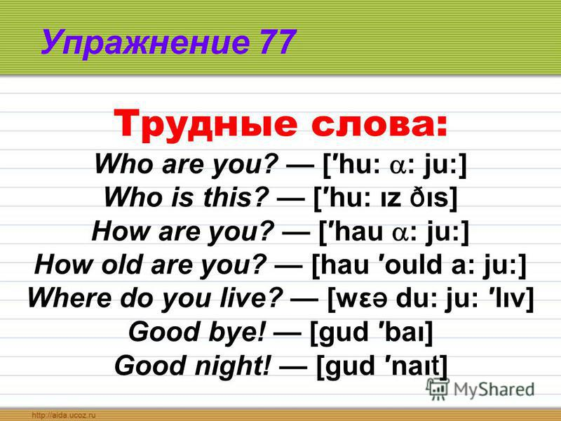 Упражнение 77 Трудные слова: Who are you? [hu: : ju:] Who is this? [hu: ız ð ıs] How are you? [hau : ju:] How old are you? [hau ould a: ju:] Where do you live? [wε ə du: ju: lıv] Good bye! [gud baı] Good night! [gud naı t ]