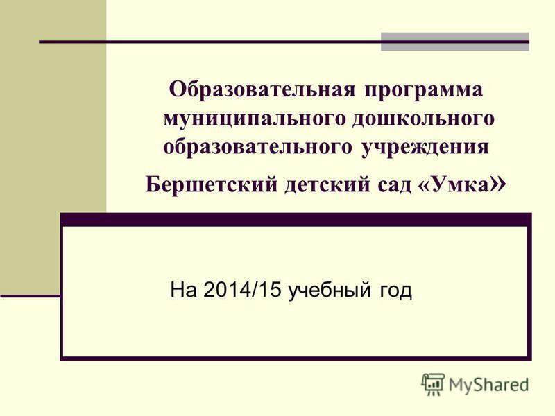 Образовательная программа муниципального дошкольного образовательного учреждения Бершетский детский сад «Умка » На 2014/15 учебный год