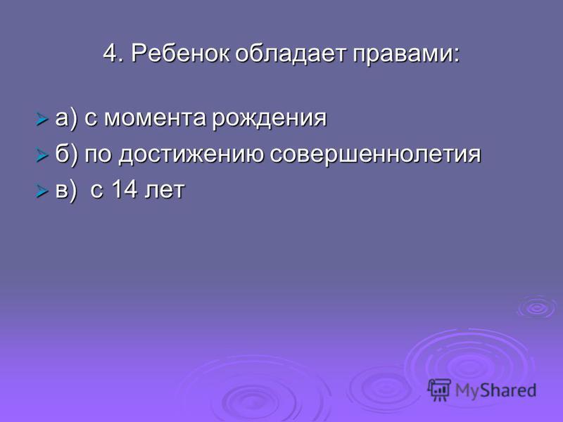 4. Ребенок обладает правами: а) с момента рождения а) с момента рождения б) по достижению совершеннолетия б) по достижению совершеннолетия в) с 14 лет в) с 14 лет