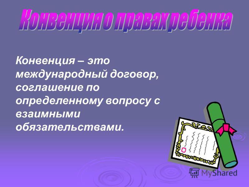 Конвенция – это международный договор, соглашение по определенному вопросу с взаимными обязательствами.