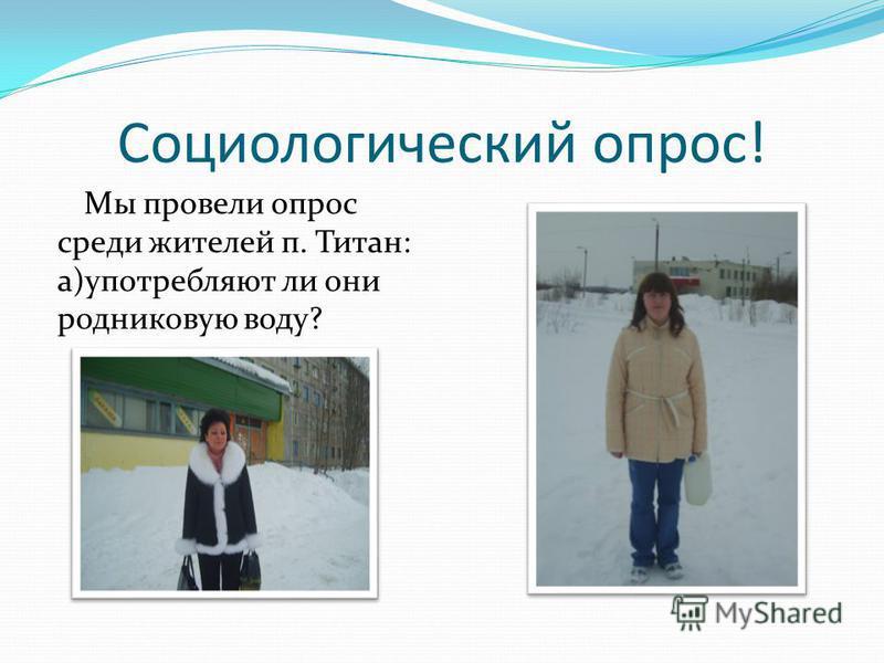 Социологический опрос! Мы провели опрос среди жителей п. Титан: а)употребляют ли они родниковую воду?