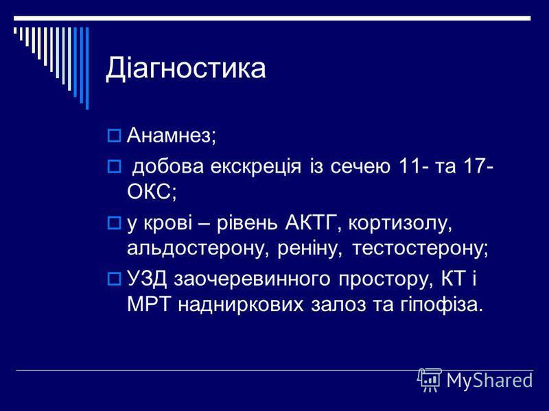 Діагностика Анамнез; добова екскреція із сечею 11- та 17- ОКС; у крові – рівень АКТГ, кортизолу, альдостерону, реніну, тестостерону; УЗД заочеревинного простору, КТ і МРТ надниркових залоз та гіпофіза.