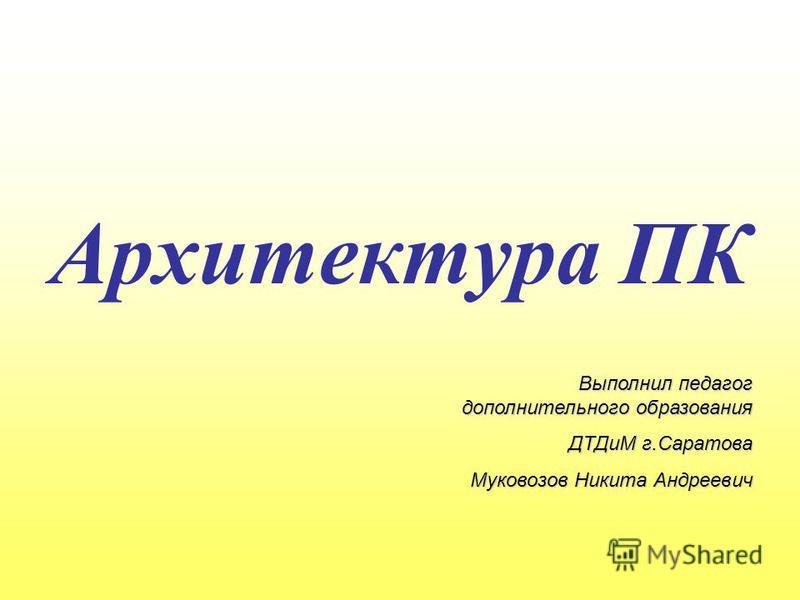 Архитектура ПК Выполнил педагог дополнительного образования ДТДиМ г.Саратова Муковозов Никита Андреевич