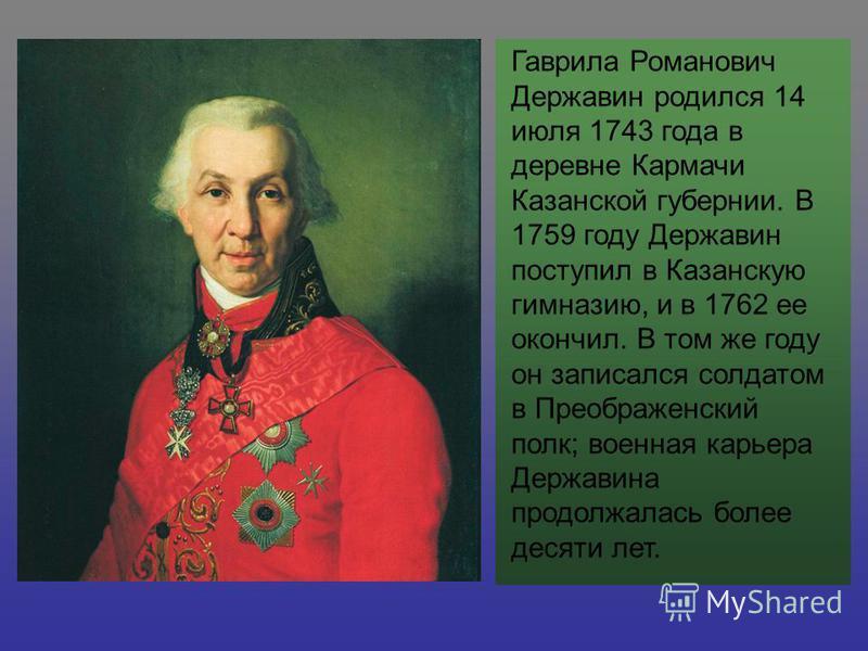 Гаврила Романович Державин родился 14 июля 1743 года в деревне Кармачи Казанской губернии. В 1759 году Державин поступил в Казанскую гимназию, и в 1762 ее окончил. В том же году он записался солдатом в Преображенский полк; военная карьера Державина п