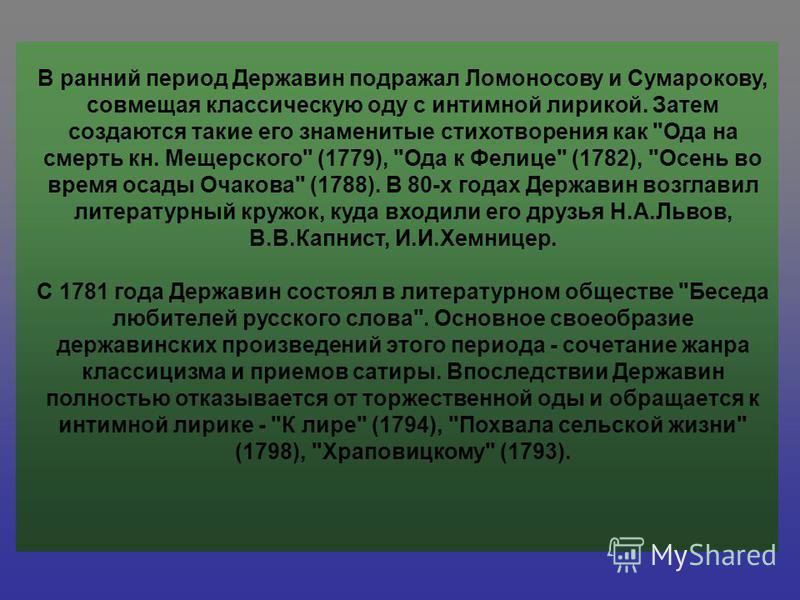 В ранний период Державин подражал Ломоносову и Сумарокову, совмещая классическую оду с интимной лирикой. Затем создаются такие его знаменитые стихотворения как