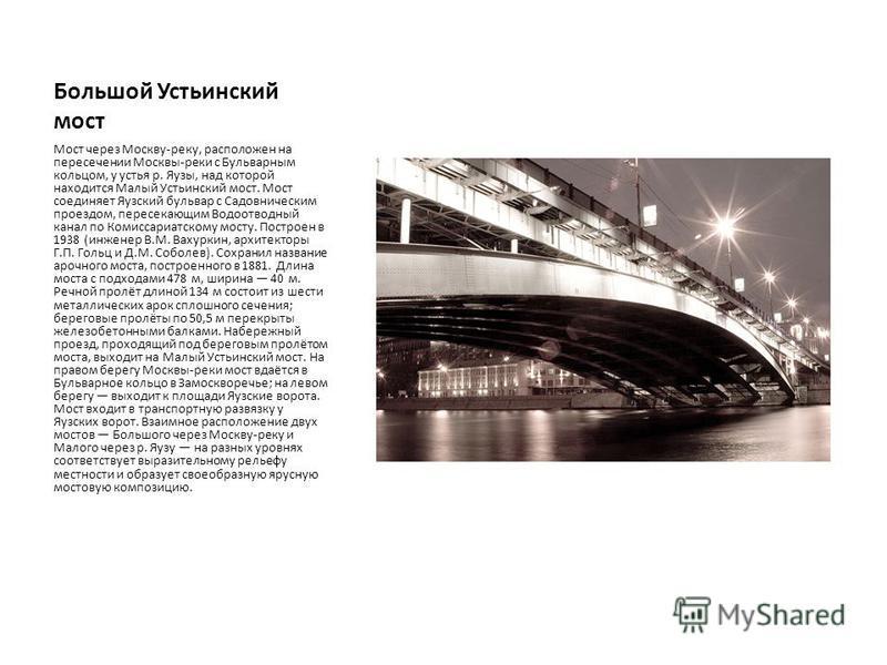 Большой Устьинский мост Мост через Москву-реку, расположен на пересечении Москвы-реки с Бульварным кольцом, у устья р. Яузы, над которой находится Малый Устьинский мост. Мост соединяет Яузский бульвар с Садовническим проездом, пересекающим Водоотводн