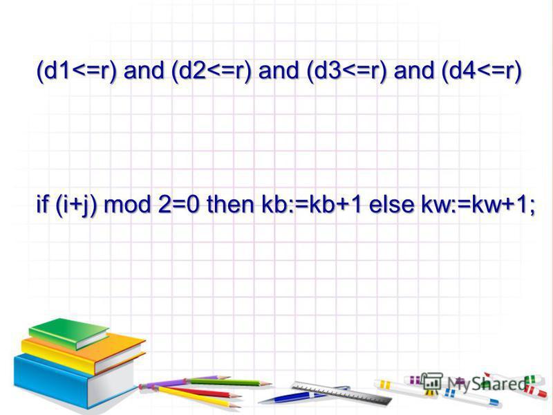 (d1<=r) and (d2<=r) and (d3<=r) and (d4<=r) if (i+j) mod 2=0 then kb:=kb+1 else kw:=kw+1;