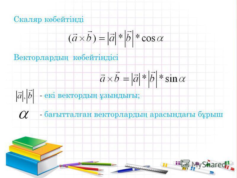 Скаляр к ө бейтінді Векторларды ң к ө бейтіндісі - екі векторды ң ұ зынды ғ ы; - ба ғ ыттал ғ ан векторларды ң арасында ғ ы б ұ рыш