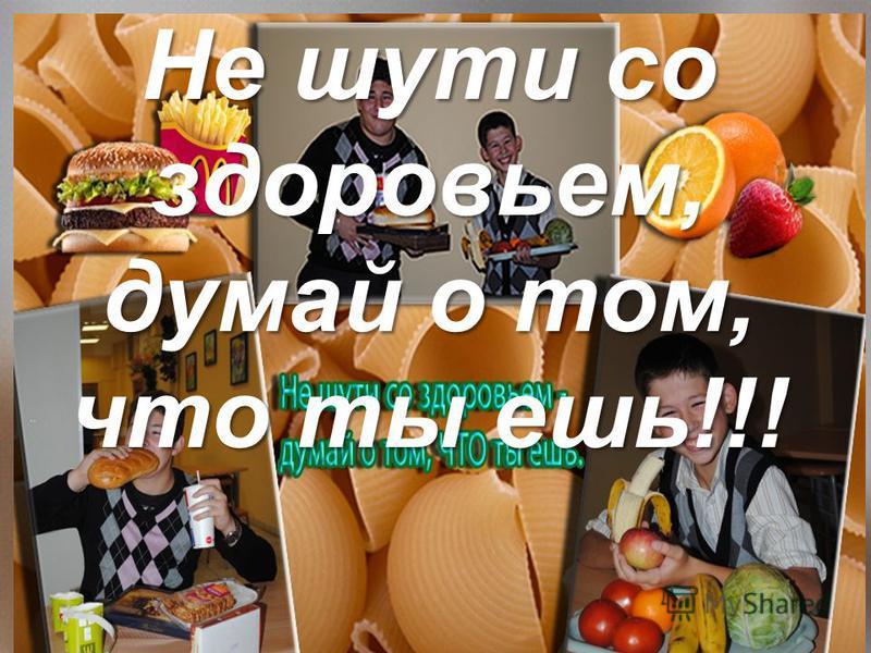 Не шути со здоровьем, думай о том, что ты ешь!!!