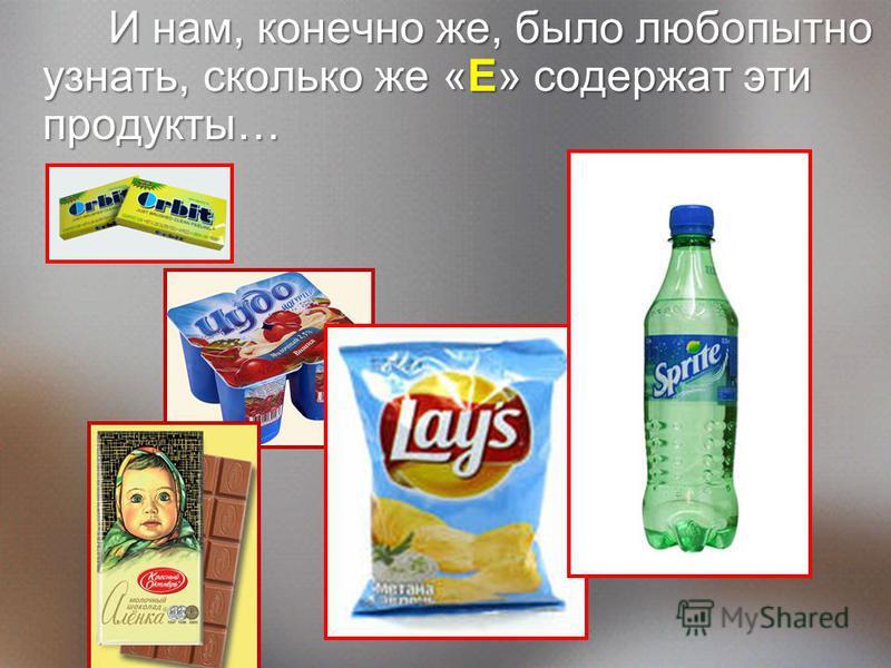 И нам, конечно же, было любопытно узнать, сколько же «Е» содержат эти продукты…