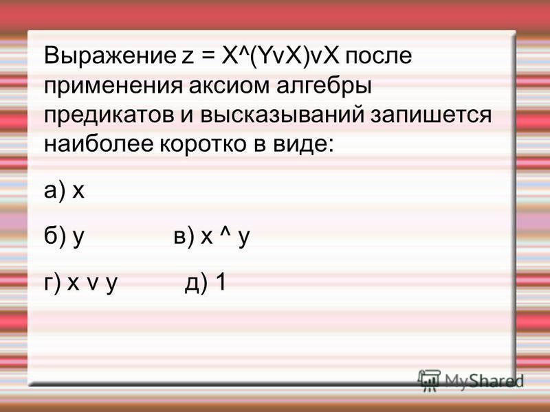 Выражение z = X^(YvX)vX после применения аксиом алгебры предикатов и высказываний запишется наиболее коротко в виде: а) х б) у в) х ^ у г) х v у д) 1