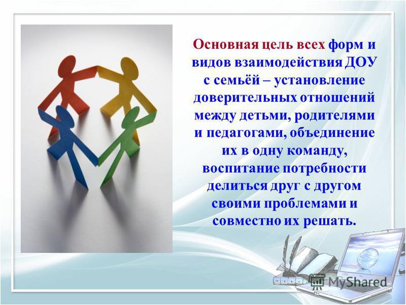 Основная цель всех форм и видов взаимодействия ДОУ с семьёй – установление доверительных отношений между детьми, родителями и педагогами, объединение их в одну команду, воспитание потребности делиться друг с другом своими проблемами и совместно их ре