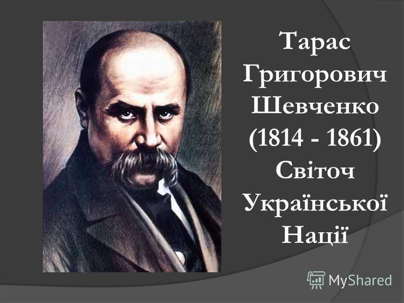 Тарас Григорович Шевченко (1814 - 1861) Світоч Української Нації