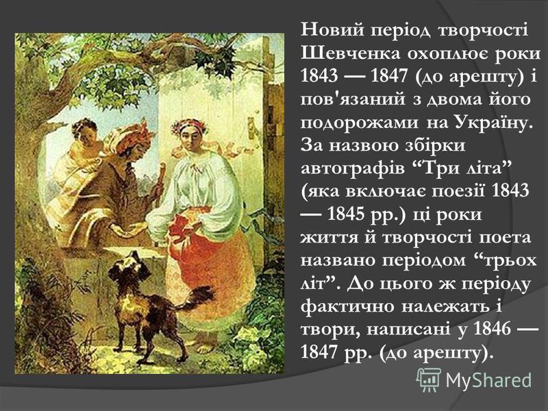 Новий період творчості Шевченка охоплює роки 1843 1847 (до арешту) і пов'язаний з двома його подорожами на Україну. За назвою збірки автографів Три літа (яка включає поезії 1843 1845 рр.) ці роки життя й творчості поета названо періодом трьох літ. До