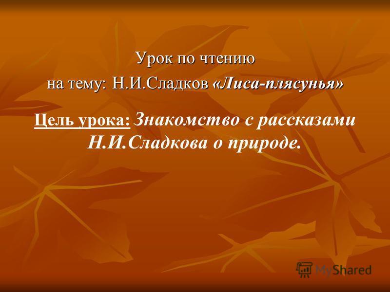 Урок по чтению на тему: Н.И.Сладков «Лиса-плясунья» Цель урока: Знакомство с рассказами Н.И.Сладкова о природе.