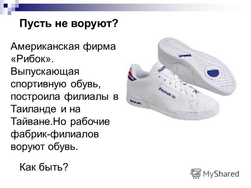 Пусть не воруют? Американская фирма «Рибок». Выпускающая спортивную обувь, построила филиалы в Таиланде и на Тайване.Но рабочие фабрик-филиалов воруют обувь. Как быть?