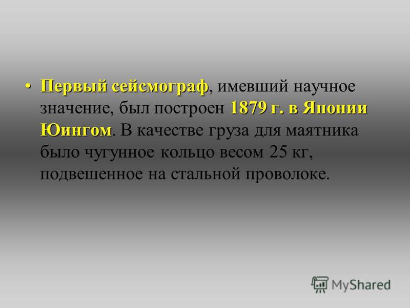 Первый сейсмограф 1879 г. в Японии Юингом Первый сейсмограф, имевший научное значение, был построен 1879 г. в Японии Юингом. В качестве груза для маятника было чугунное кольцо весом 25 кг, подвешенное на стальной проволоке.