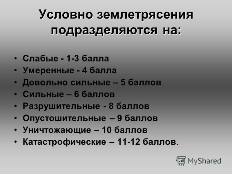 Условно землетрясения подразделяются на: Слабые - 1-3 балла Умеренные - 4 балла Довольно сильные – 5 баллов Сильные – 6 баллов Разрушительные - 8 баллов Опустошительные – 9 баллов Уничтожающие – 10 баллов Катастрофические – 11-12 баллов.