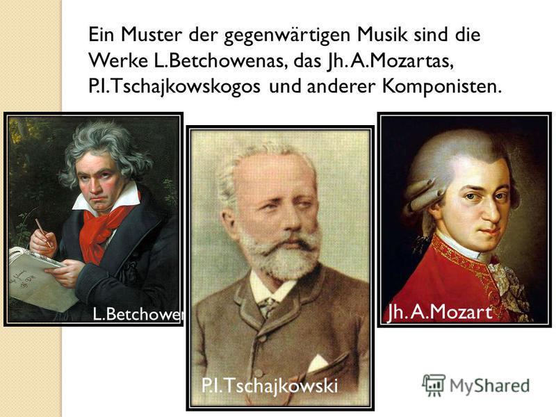 Ein Muster der gegenwärtigen Musik sind die Werke L.Betchowenas, das Jh. A.Mozartas, P.I.Tschajkowskogos und anderer Komponisten. L.Betchowen Jh. A.Mozart P.I.Tschajkowski