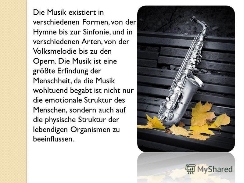Die Musik existiert in verschiedenen Formen, von der Hymne bis zur Sinfonie, und in verschiedenen Arten, von der Volksmelodie bis zu den Opern. Die Musik ist eine größte Erfindung der Menschheit, da die Musik wohltuend begabt ist nicht nur die emotio