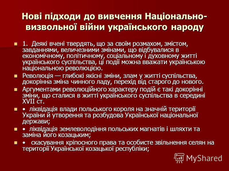 Нові підходи до вивчення Національно- визвольної війни українського народу 1. Деякі вчені твердять, що за своїм розмахом, змістом, завданнями, величезними змінами, що відбувалися в економічному, політичному, соціальному і духовному житті українського