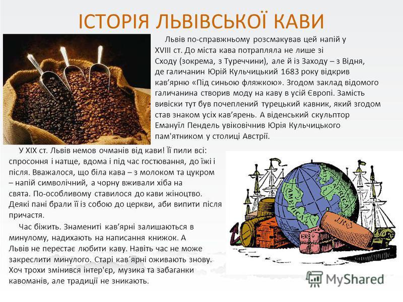 ІСТОРІЯ ЛЬВІВСЬКОЇ КАВИ Львів по-справжньому розсмакував цей напій у XVIII ст. До міста кава потрапляла не лише зі Сходу (зокрема, з Туреччини), але й із Заходу – з Відня, де галичанин Юрій Кульчицький 1683 року відкрив кавярню «Під синьою фляжкою».