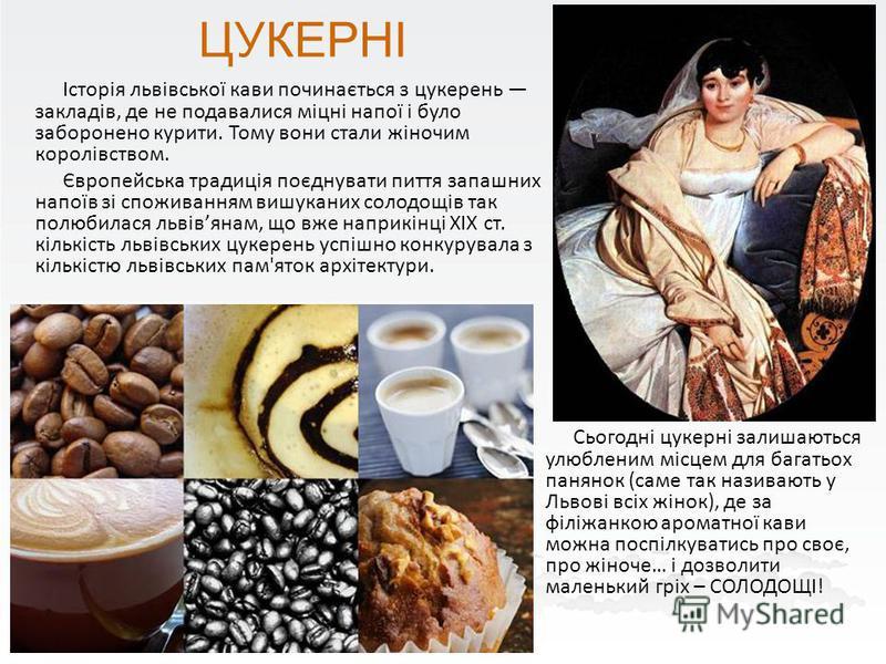 ЦУКЕРНІ Історія львівської кави починається з цукерень закладів, де не подавалися міцні напої і було заборонено курити. Тому вони стали жіночим королівством. Європейська традиція поєднувати пиття запашних напоїв зі споживанням вишуканих солодощів так