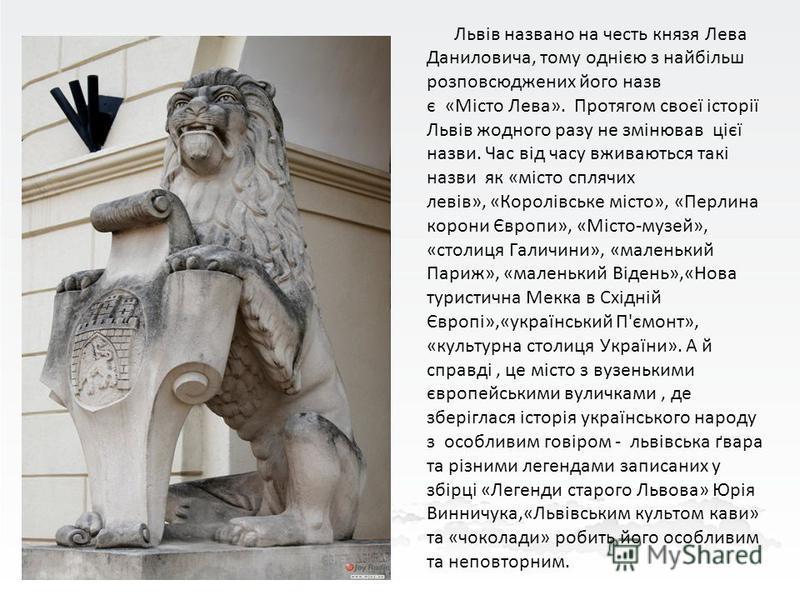 Львів названо на честь князя Лева Даниловича, тому однією з найбільш розповсюджених його назв є «Місто Лева». Протягом своєї історії Львів жодного разу не змінював цієї назви. Час від часу вживаються такі назви як «місто сплячих левів», «Королівське