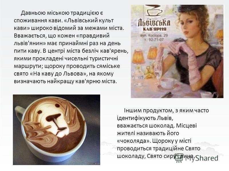 Давньою міською традицією є споживання кави. «Львівський культ кави» широко відомий за межами міста. Вважається, що кожен «правдивий львів'янин» має принаймні раз на день пити каву. В центрі міста безліч кав'ярень, якими прокладені чисельні туристичн