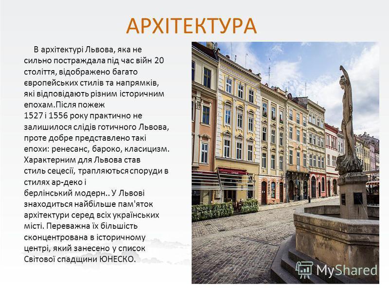 АРХІТЕКТУРА В архітектурі Львова, яка не сильно постраждала під час війн 20 століття, відображено багато європейських стилів та напрямків, які відповідають різним історичним епохам.Після пожеж 1527 і 1556 року практично не залишилося слідів готичного