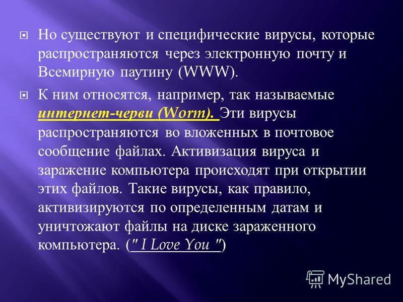 Но существуют и специфические вирусы, которые распространяются через электронную почту и Всемирную паутину (WWW). К ним относятся, например, так называемые интернет - черви (Worm). Эти вирусы распространяются во вложенных в почтовое сообщение файлах.