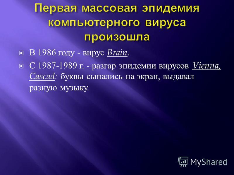 В 1986 году - вирус Brain. С 1987-1989 г. - разгар эпидемии вирусов Vienna, Cascad: буквы сыпались на экран, выдавал разную музыку.