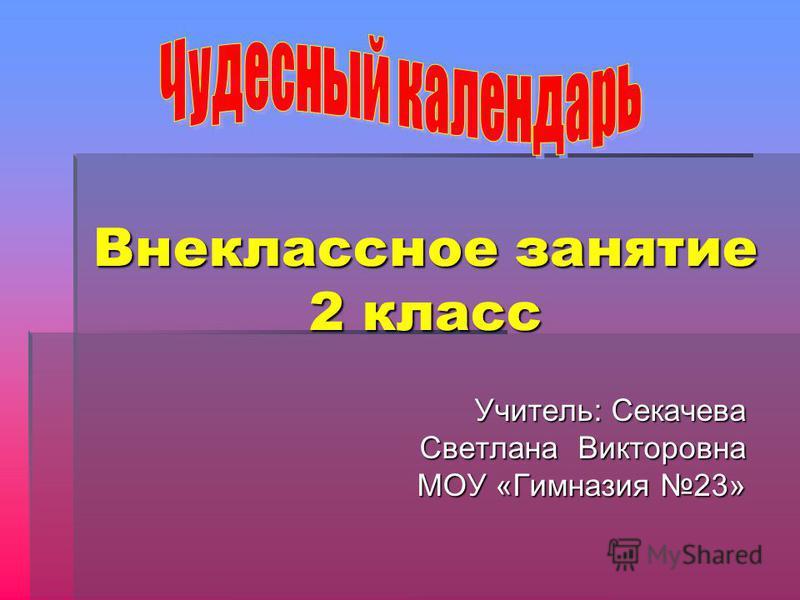 Учитель: Секачева Светлана Викторовна МОУ «Гимназия 23» Внеклассное занятие 2 класс
