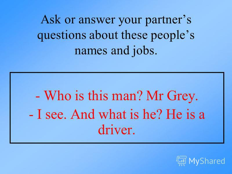 Ask or answer your partners questions about these peoples names and jobs. - Who is this man? Mr Grey. - I see. And what is he? He is a driver.