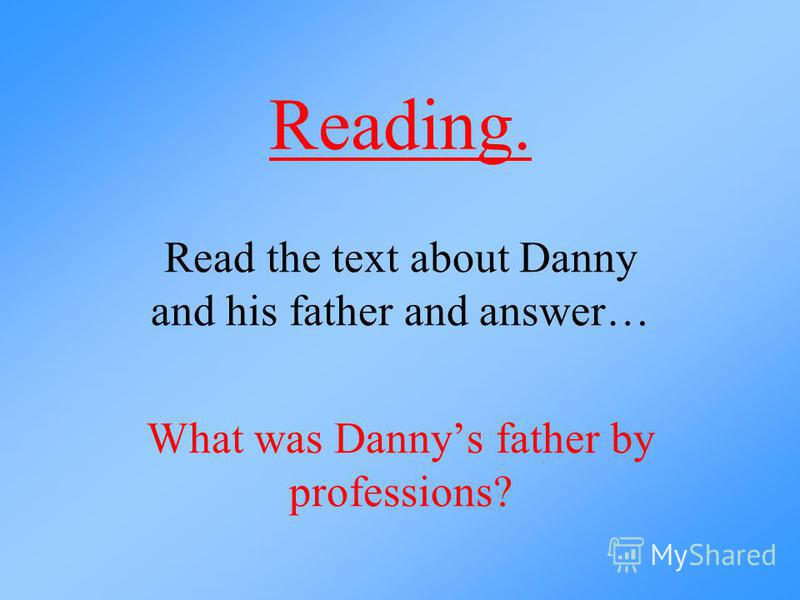 Reading. Read the text about Danny and his father and answer… What was Dannys father by professions?