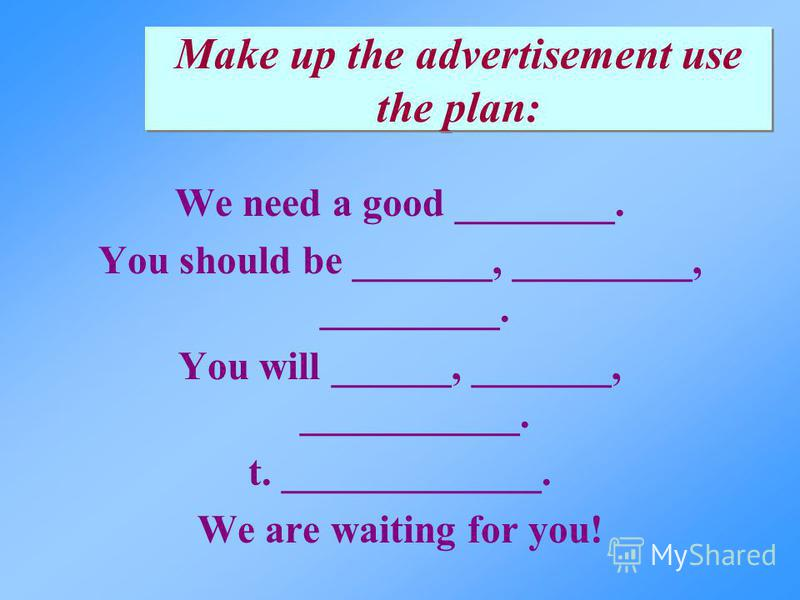 We need a good ________. You should be _______, _________, _________. You will ______, _______, ___________. t. _____________. We are waiting for you! Make up the advertisement use the plan: