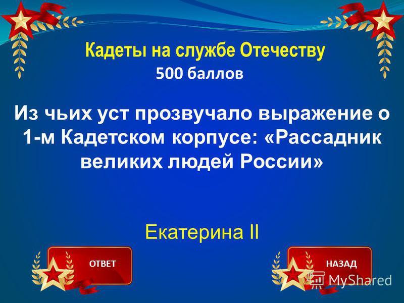 Кадеты на службе Отечеству 500 баллов Из чьих уст прозвучало выражение о 1-м Кадетском корпусе: «Рассадник великих людей России» Екатерина II ОТВЕТНАЗАД