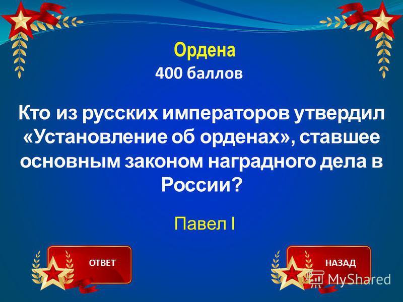Ордена 400 баллов Кто из русских императоров утвердил «Установление об орденах», ставшее основным законом наградного дела в России? Павел I ОТВЕТНАЗАД