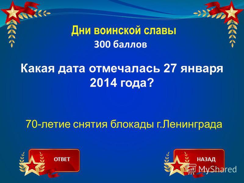 Дни воинской славы 300 баллов Какая дата отмечалась 27 января 2014 года? 70-летие снятия блокады г.Ленинграда ОТВЕТНАЗАД