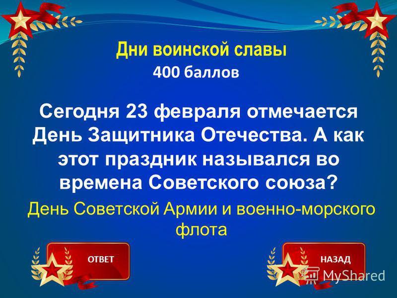 Дни воинской славы 400 баллов Сегодня 23 февраля отмечается День Защитника Отечества. А как этот праздник назывался во времена Советского союза? День Советской Армии и военно-морского флота ОТВЕТНАЗАД
