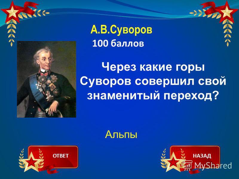 А.В.Суворов 100 баллов Через какие горы Суворов совершил свой знаменитый переход? Альпы ОТВЕТНАЗАД
